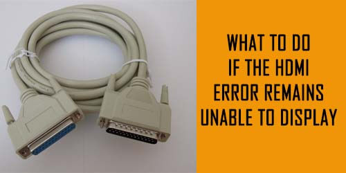 What To Do If the HDMI Error Remains Unable To Display