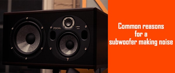 Common reasons for a subwoofer making noise